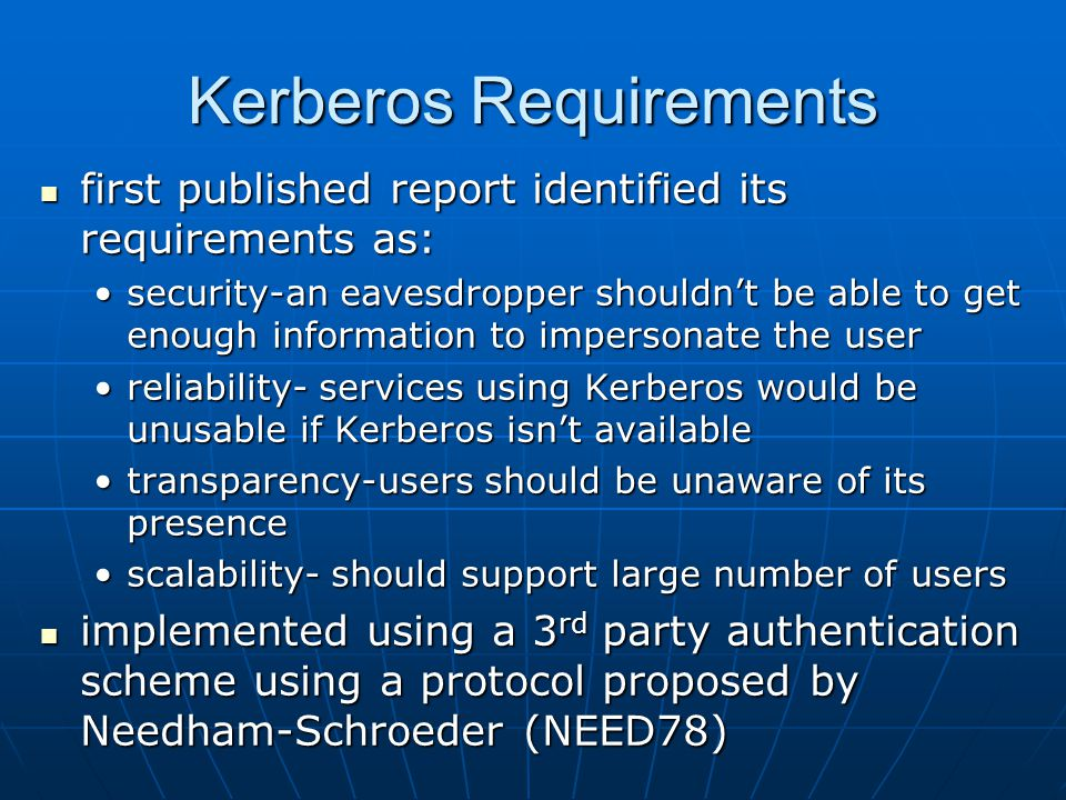 Kerberos Requirements first published report identified its requirements as: first published report identified its requirements as: security-an eavesdropper shouldn't be able to get enough information to impersonate the usersecurity-an eavesdropper shouldn't be able to get enough information to impersonate the user reliability- services using Kerberos would be unusable if Kerberos isn't availablereliability- services using Kerberos would be unusable if Kerberos isn't available transparency-users should be unaware of its presencetransparency-users should be unaware of its presence scalability- should support large number of usersscalability- should support large number of users implemented using a 3 rd party authentication scheme using a protocol proposed by Needham-Schroeder (NEED78) implemented using a 3 rd party authentication scheme using a protocol proposed by Needham-Schroeder (NEED78)
