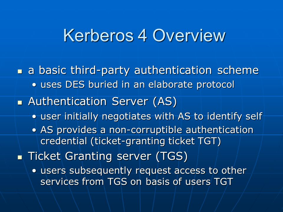 Kerberos 4 Overview a basic third-party authentication scheme a basic third-party authentication scheme uses DES buried in an elaborate protocoluses DES buried in an elaborate protocol Authentication Server (AS) Authentication Server (AS) user initially negotiates with AS to identify selfuser initially negotiates with AS to identify self AS provides a non-corruptible authentication credential (ticket-granting ticket TGT)AS provides a non-corruptible authentication credential (ticket-granting ticket TGT) Ticket Granting server (TGS) Ticket Granting server (TGS) users subsequently request access to other services from TGS on basis of users TGTusers subsequently request access to other services from TGS on basis of users TGT