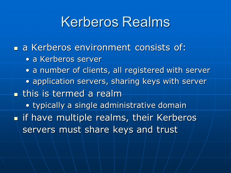 Kerberos Realms a Kerberos environment consists of: a Kerberos environment consists of: a Kerberos servera Kerberos server a number of clients, all registered with servera number of clients, all registered with server application servers, sharing keys with serverapplication servers, sharing keys with server this is termed a realm this is termed a realm typically a single administrative domaintypically a single administrative domain if have multiple realms, their Kerberos servers must share keys and trust if have multiple realms, their Kerberos servers must share keys and trust