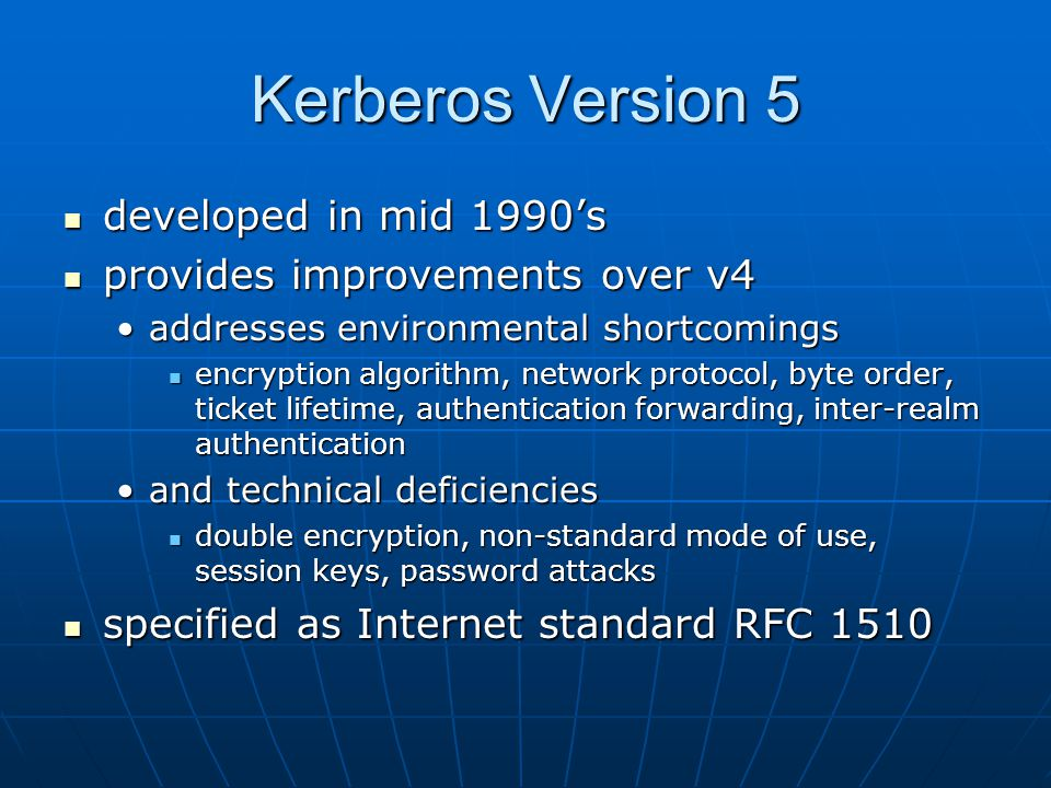 Kerberos Version 5 developed in mid 1990's developed in mid 1990's provides improvements over v4 provides improvements over v4 addresses environmental shortcomingsaddresses environmental shortcomings encryption algorithm, network protocol, byte order, ticket lifetime, authentication forwarding, inter-realm authentication encryption algorithm, network protocol, byte order, ticket lifetime, authentication forwarding, inter-realm authentication and technical deficienciesand technical deficiencies double encryption, non-standard mode of use, session keys, password attacks double encryption, non-standard mode of use, session keys, password attacks specified as Internet standard RFC 1510 specified as Internet standard RFC 1510