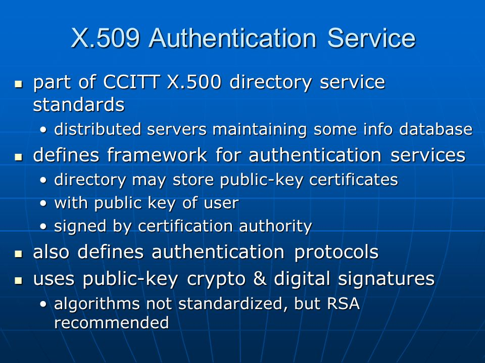 X.509 Authentication Service part of CCITT X.500 directory service standards part of CCITT X.500 directory service standards distributed servers maintaining some info databasedistributed servers maintaining some info database defines framework for authentication services defines framework for authentication services directory may store public-key certificatesdirectory may store public-key certificates with public key of userwith public key of user signed by certification authoritysigned by certification authority also defines authentication protocols also defines authentication protocols uses public-key crypto & digital signatures uses public-key crypto & digital signatures algorithms not standardized, but RSA recommendedalgorithms not standardized, but RSA recommended