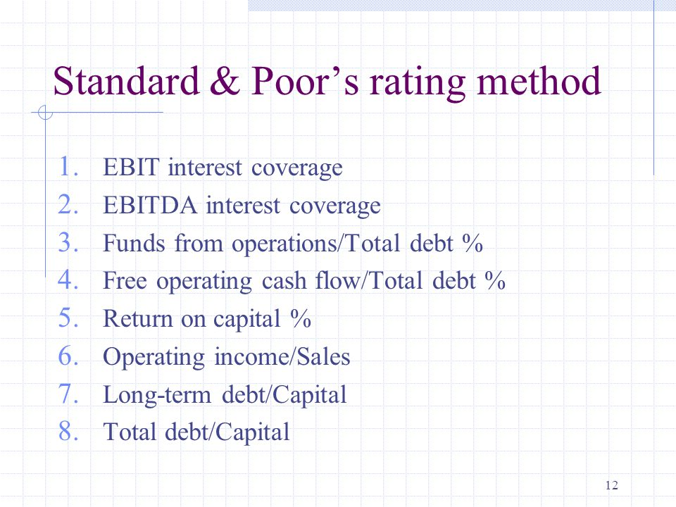 12 Standard & Poor's rating method 1. EBIT interest coverage 2.