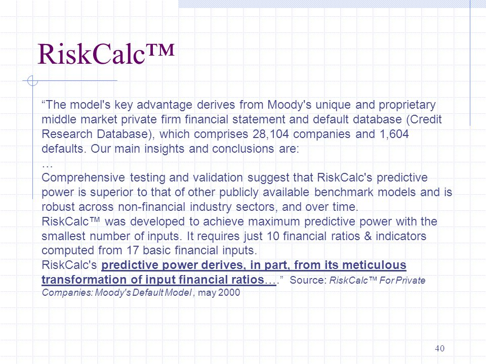 40 RiskCalc™ The model s key advantage derives from Moody s unique and proprietary middle market private firm financial statement and default database (Credit Research Database), which comprises 28,104 companies and 1,604 defaults.