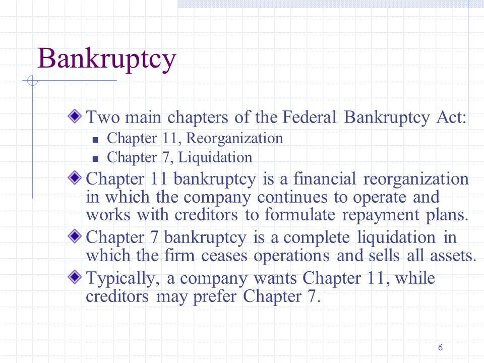 6 Bankruptcy Two main chapters of the Federal Bankruptcy Act: Chapter 11, Reorganization Chapter 7, Liquidation Chapter 11 bankruptcy is a financial reorganization in which the company continues to operate and works with creditors to formulate repayment plans.