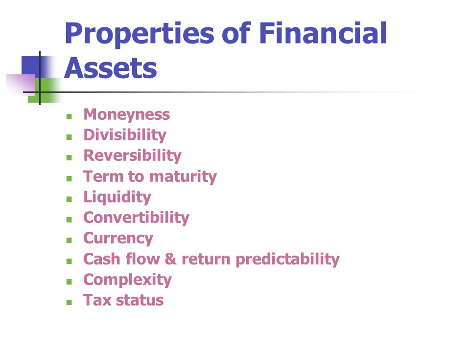 Properties of Financial Assets Moneyness Divisibility Reversibility Term to maturity Liquidity Convertibility Currency Cash flow & return predictabili