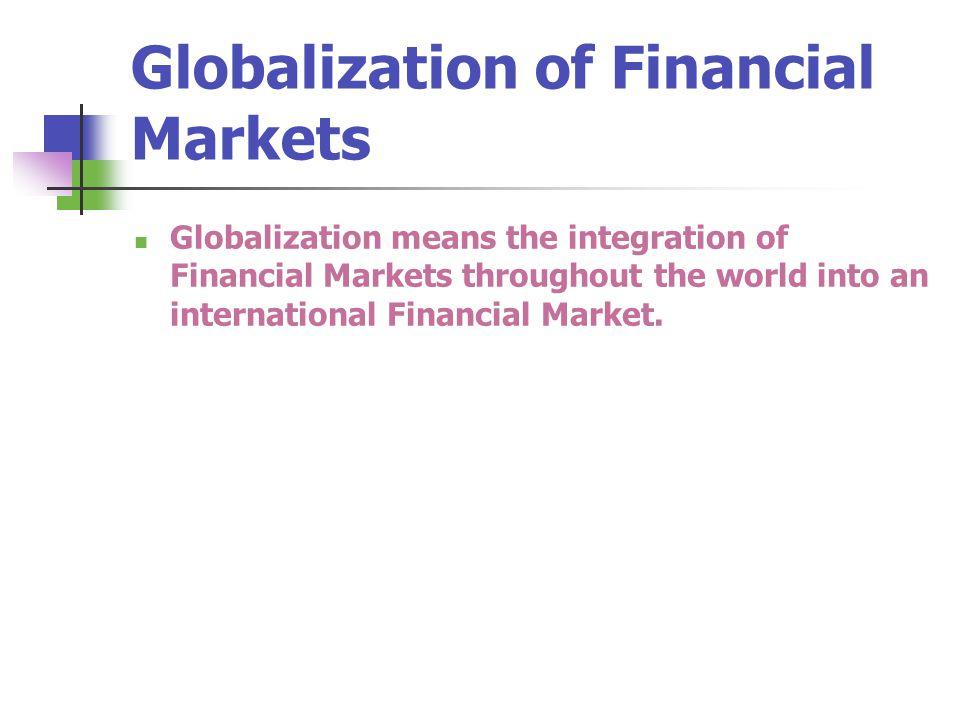 Globalization of Financial Markets Globalization means the integration of Financial Markets throughout the world into an international Financial Marke