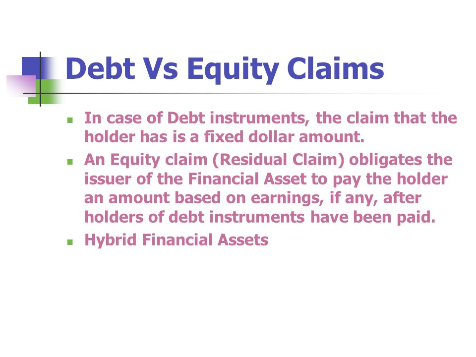 In case of Debt instruments, the claim that the holder has is a fixed dollar amount. An Equity claim (Residual Claim) obligates the issuer of the Fina