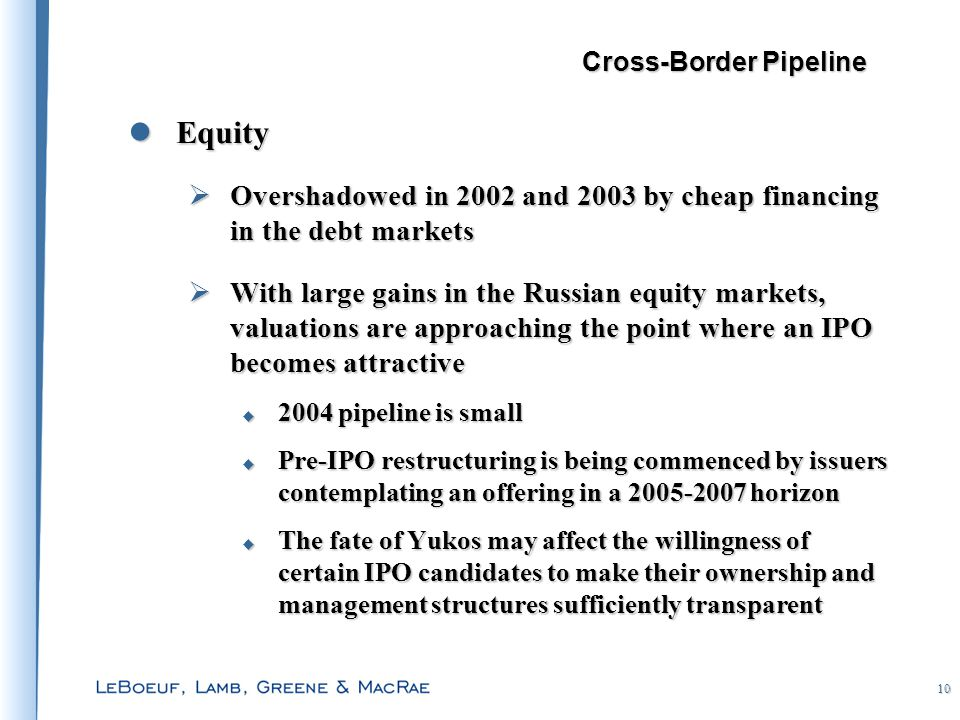 10 Equity Equity  Overshadowed in 2002 and 2003 by cheap financing in the debt markets  With large gains in the Russian equity markets, valuations are approaching the point where an IPO becomes attractive  2004 pipeline is small  Pre-IPO restructuring is being commenced by issuers contemplating an offering in a 2005-2007 horizon  The fate of Yukos may affect the willingness of certain IPO candidates to make their ownership and management structures sufficiently transparent Cross-Border Pipeline