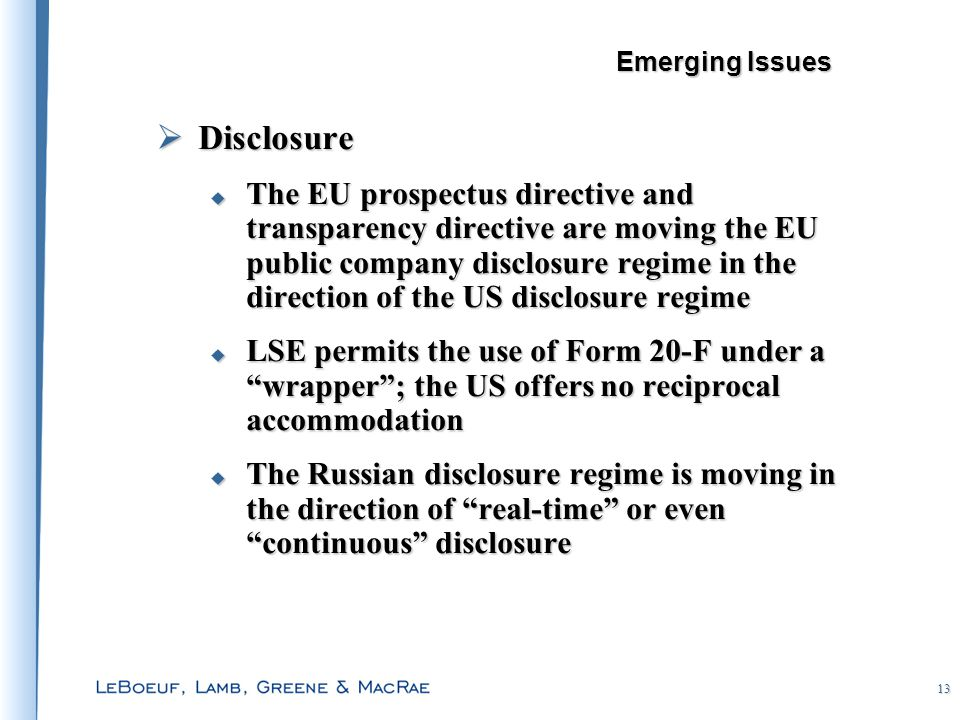 13  Disclosure  The EU prospectus directive and transparency directive are moving the EU public company disclosure regime in the direction of the US disclosure regime  LSE permits the use of Form 20-F under a wrapper ; the US offers no reciprocal accommodation  The Russian disclosure regime is moving in the direction of real-time or even continuous disclosure Emerging Issues