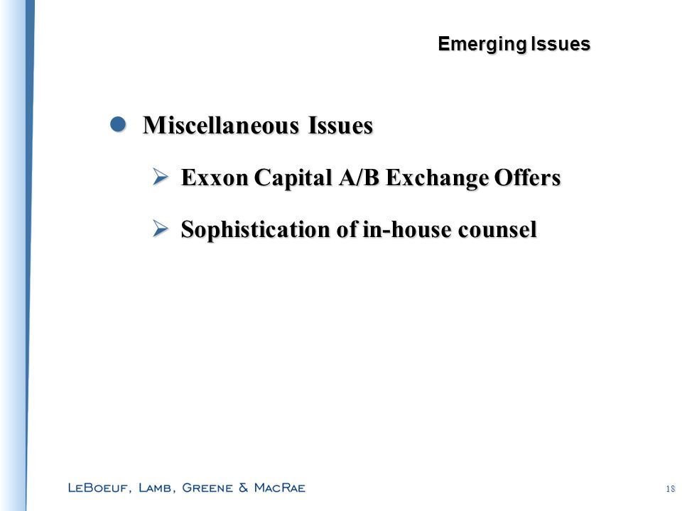 18 Miscellaneous Issues Miscellaneous Issues  Exxon Capital A/B Exchange Offers  Sophistication of in-house counsel Emerging Issues