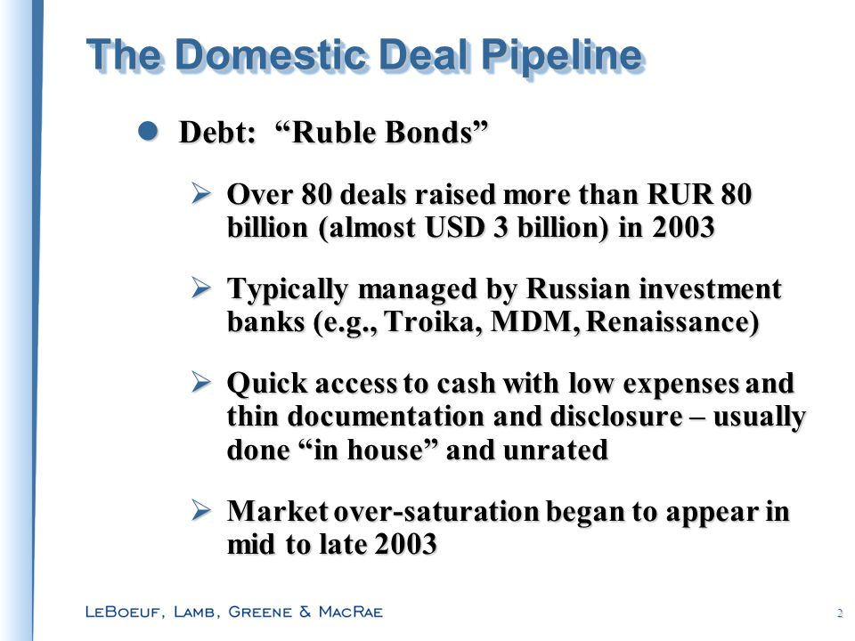2 The Domestic Deal Pipeline Debt: Ruble Bonds Debt: Ruble Bonds  Over 80 deals raised more than RUR 80 billion (almost USD 3 billion) in 2003  Typically managed by Russian investment banks (e.g., Troika, MDM, Renaissance)  Quick access to cash with low expenses and thin documentation and disclosure – usually done in house and unrated  Market over-saturation began to appear in mid to late 2003