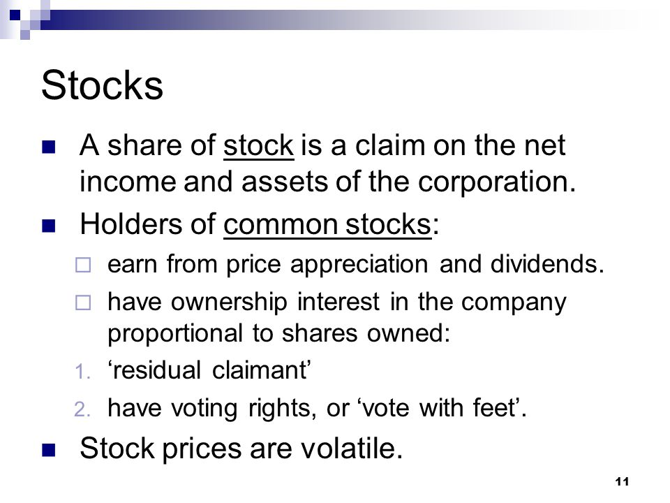 11 Stocks A share of stock is a claim on the net income and assets of the corporation. Holders of common stocks:  earn from price appreciation and di