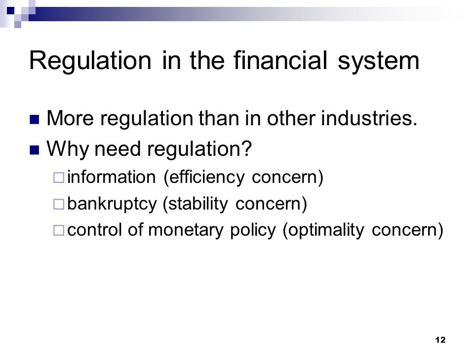 12 Regulation in the financial system More regulation than in other industries. Why need regulation?  information (efficiency concern)  bankruptcy (