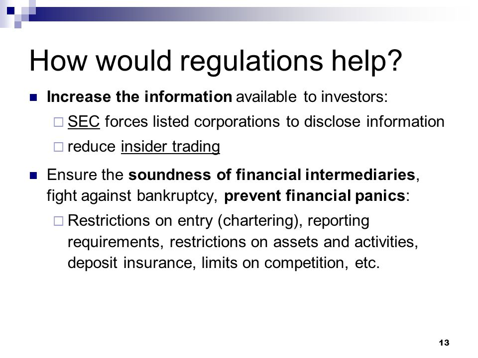 13 How would regulations help? Increase the information available to investors:  SEC forces listed corporations to disclose information  reduce insi