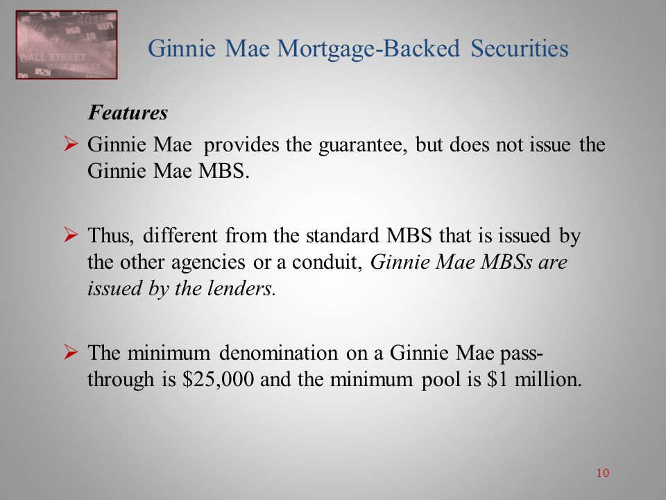 10 Ginnie Mae Mortgage-Backed Securities Features  Ginnie Mae provides the guarantee, but does not issue the Ginnie Mae MBS.  Thus, different from t