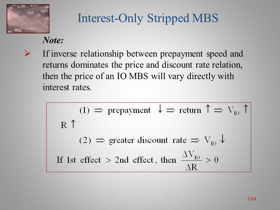 104 Interest-Only Stripped MBS Note:  If inverse relationship between prepayment speed and returns dominates the price and discount rate relation, th