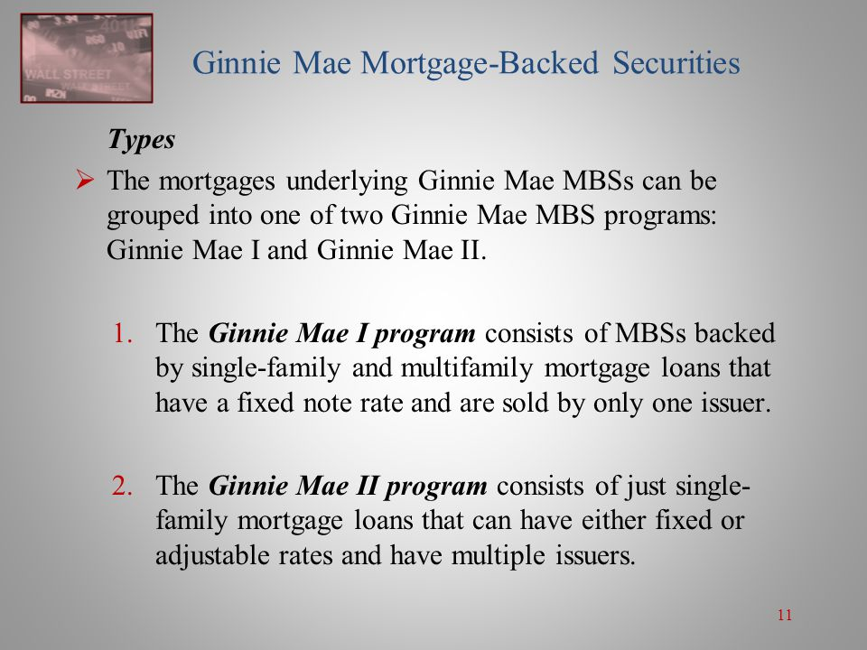 11 Ginnie Mae Mortgage-Backed Securities Types  The mortgages underlying Ginnie Mae MBSs can be grouped into one of two Ginnie Mae MBS programs: Ginn