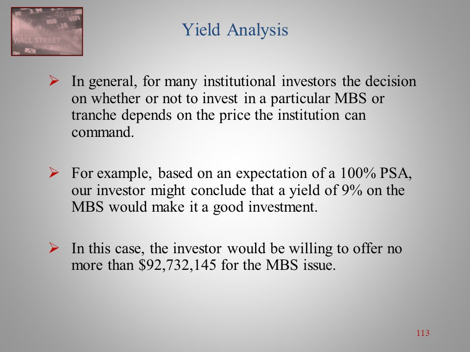113 Yield Analysis  In general, for many institutional investors the decision on whether or not to invest in a particular MBS or tranche depends on t