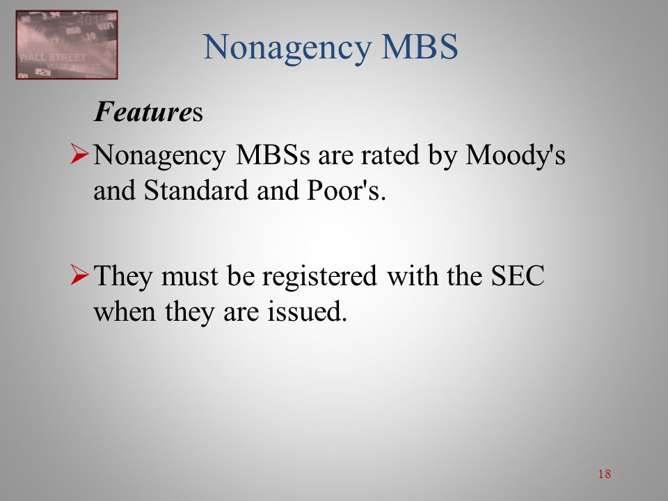 18 Nonagency MBS Features  Nonagency MBSs are rated by Moody's and Standard and Poor's.  They must be registered with the SEC when they are issued.