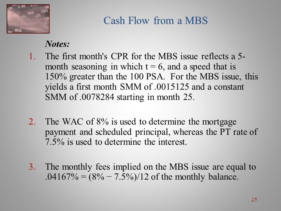 25 Cash Flow from a MBS Notes: 1.The first month's CPR for the MBS issue reflects a 5- month seasoning in which t = 6, and a speed that is 150% greate