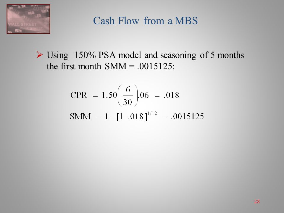 28 Cash Flow from a MBS  Using 150% PSA model and seasoning of 5 months the first month SMM =.0015125: