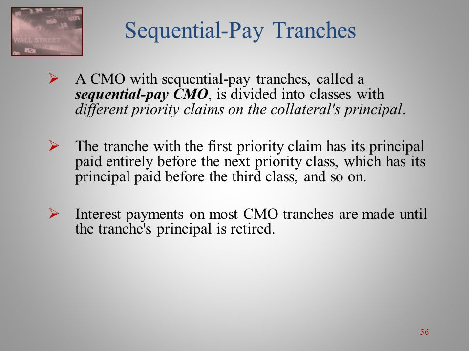 56 Sequential-Pay Tranches  A CMO with sequential-pay tranches, called a sequential-pay CMO, is divided into classes with different priority claims o