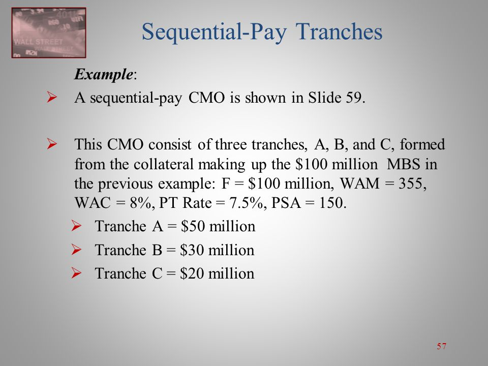 57 Sequential-Pay Tranches Example:  A sequential-pay CMO is shown in Slide 59.  This CMO consist of three tranches, A, B, and C, formed from the co