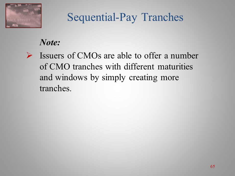 65 Sequential-Pay Tranches Note:  Issuers of CMOs are able to offer a number of CMO tranches with different maturities and windows by simply creating