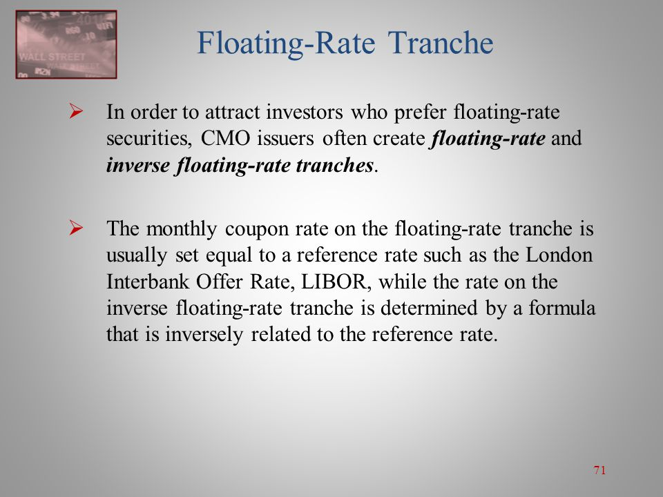 71 Floating-Rate Tranche  In order to attract investors who prefer floating-rate securities, CMO issuers often create floating-rate and inverse float
