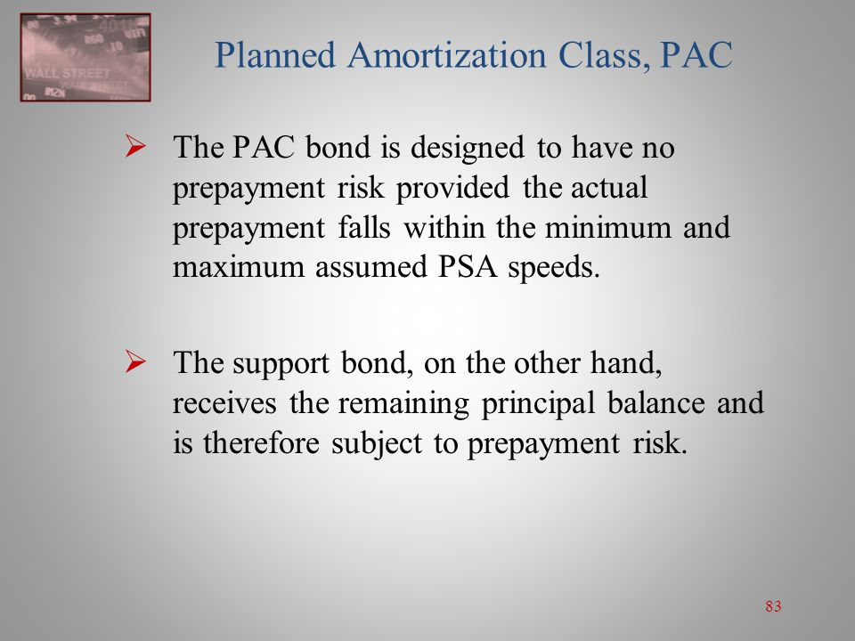 83 Planned Amortization Class, PAC  The PAC bond is designed to have no prepayment risk provided the actual prepayment falls within the minimum and m