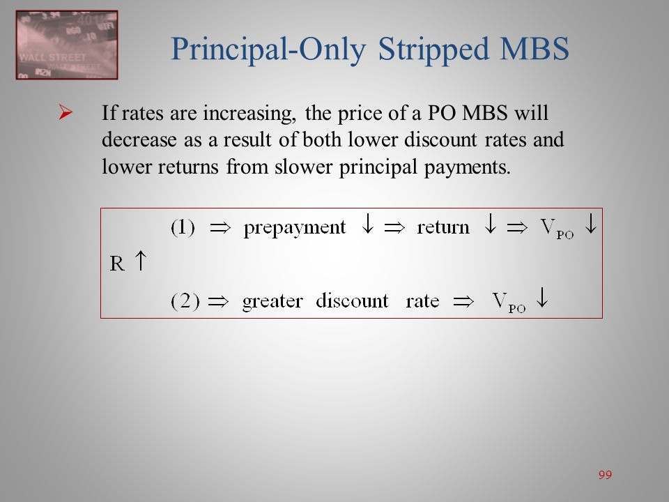 99 Principal-Only Stripped MBS  If rates are increasing, the price of a PO MBS will decrease as a result of both lower discount rates and lower retur