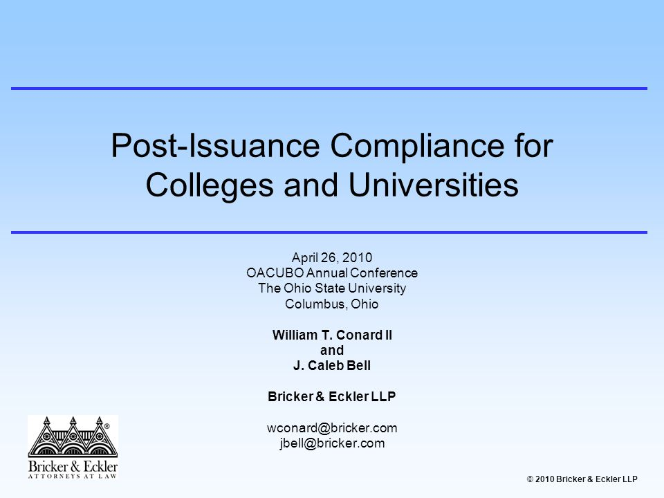 © 2010 Bricker & Eckler LLP PRESENTATION OUTLINE I.What is Post-Issuance Compliance II.Consequences for Compliance Failures III.Developing a Compliance Policy IV.Special Considerations for 501(c)(3) Issuers (IRS Form 990) V.Conclusion