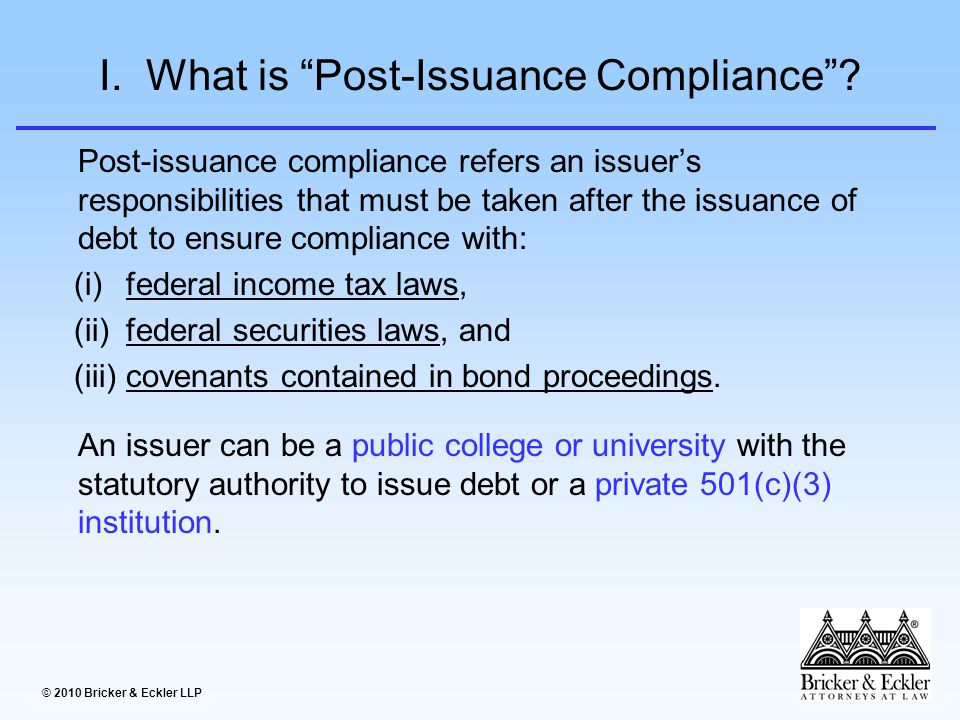 © 2010 Bricker & Eckler LLP I.What is Post-Issuance Compliance .
