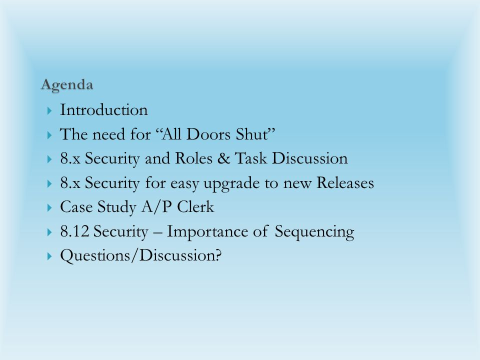  Introduction  The need for All Doors Shut  8.x Security and Roles & Task Discussion  8.x Security for easy upgrade to new Releases  Case Study A/P Clerk  8.12 Security – Importance of Sequencing  Questions/Discussion.