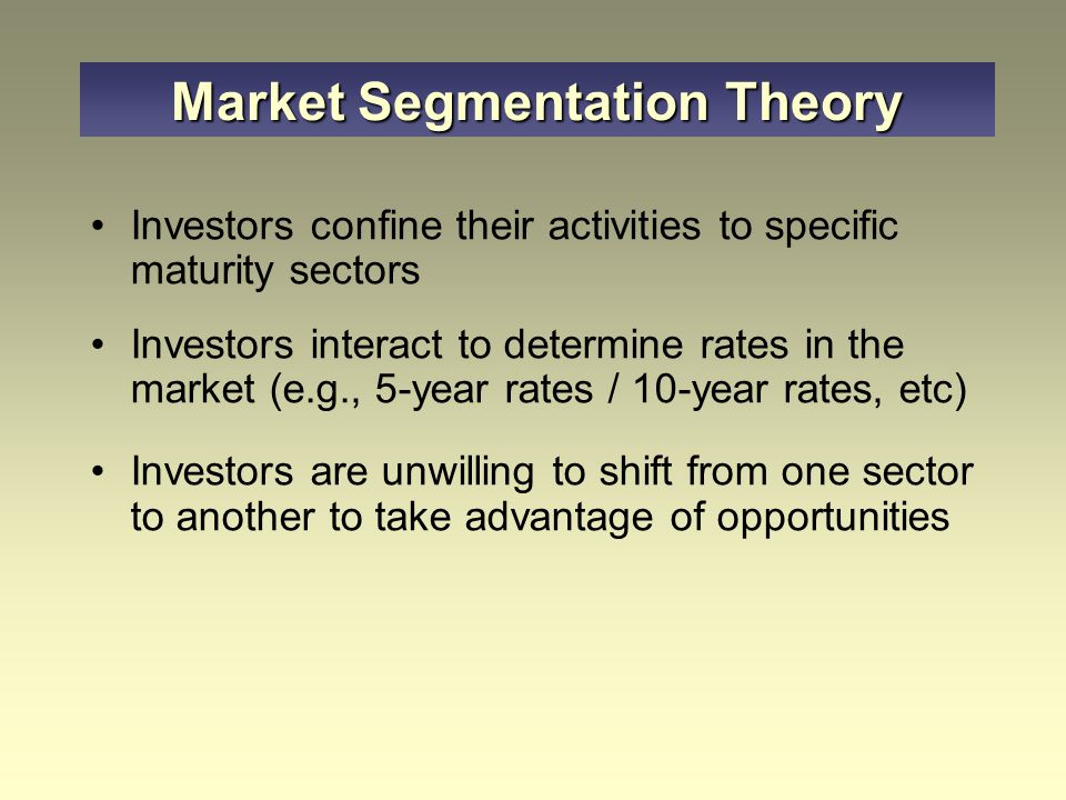 Investors confine their activities to specific maturity sectors Investors interact to determine rates in the market (e.g., 5-year rates / 10-year rates, etc) Investors are unwilling to shift from one sector to another to take advantage of opportunities Market Segmentation Theory