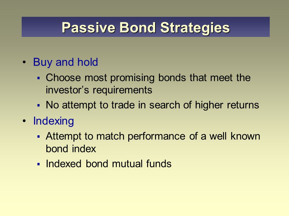 Buy and hold  Choose most promising bonds that meet the investor's requirements  No attempt to trade in search of higher returns Indexing  Attempt to match performance of a well known bond index  Indexed bond mutual funds Passive Bond Strategies