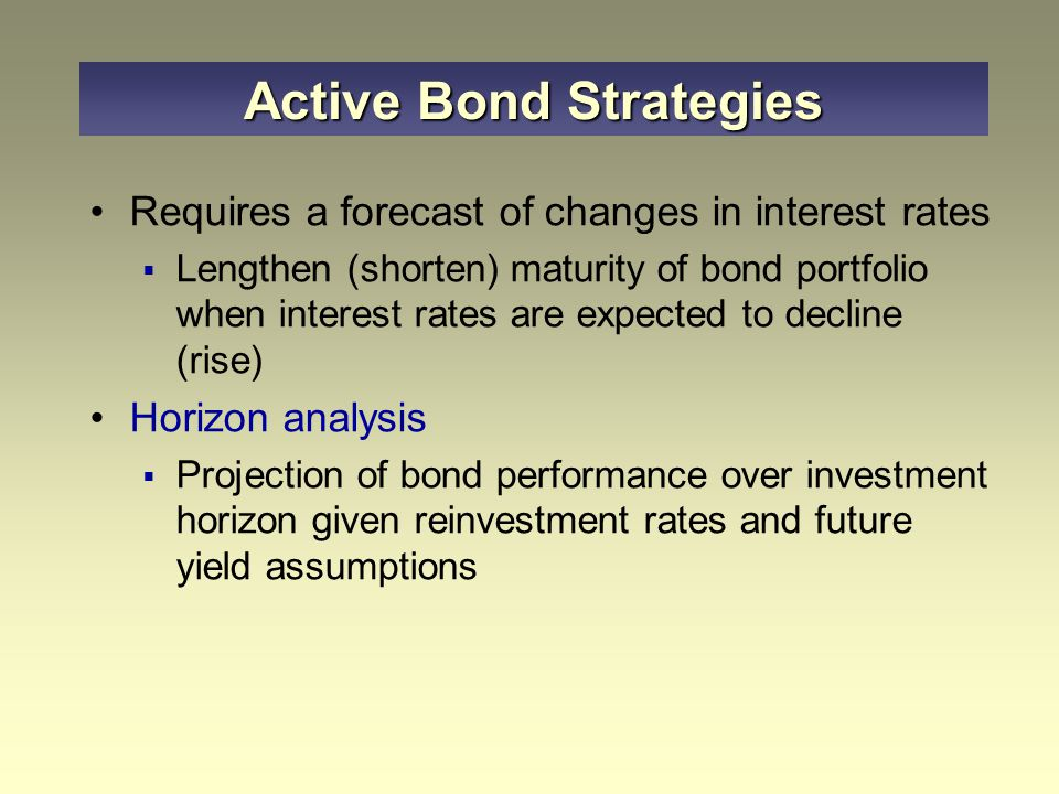 Requires a forecast of changes in interest rates  Lengthen (shorten) maturity of bond portfolio when interest rates are expected to decline (rise) Horizon analysis  Projection of bond performance over investment horizon given reinvestment rates and future yield assumptions Active Bond Strategies