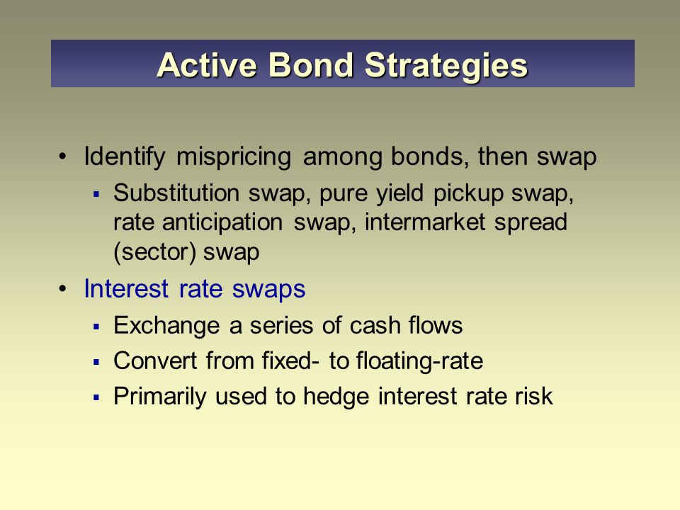 Identify mispricing among bonds, then swap  Substitution swap, pure yield pickup swap, rate anticipation swap, intermarket spread (sector) swap Interest rate swaps  Exchange a series of cash flows  Convert from fixed- to floating-rate  Primarily used to hedge interest rate risk Active Bond Strategies