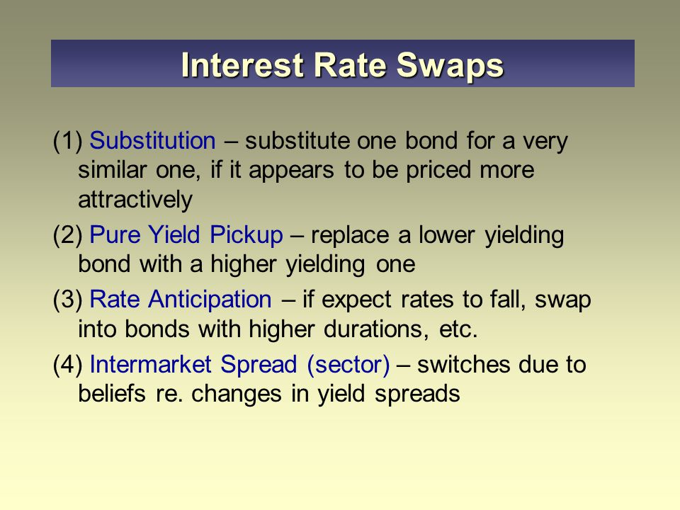 (1) Substitution – substitute one bond for a very similar one, if it appears to be priced more attractively (2) Pure Yield Pickup – replace a lower yielding bond with a higher yielding one (3) Rate Anticipation – if expect rates to fall, swap into bonds with higher durations, etc.
