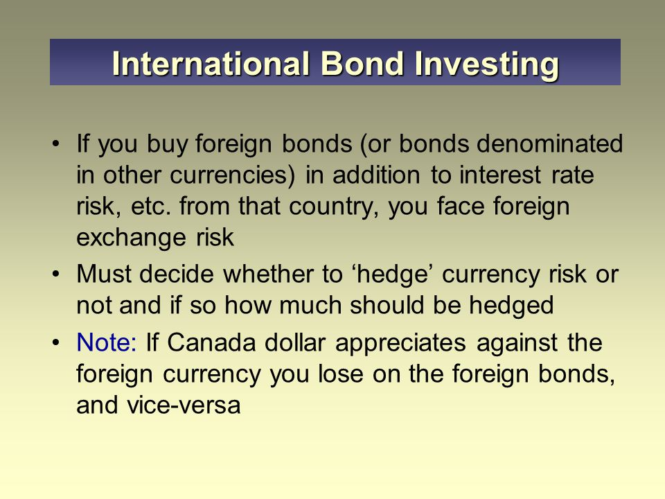 If you buy foreign bonds (or bonds denominated in other currencies) in addition to interest rate risk, etc.
