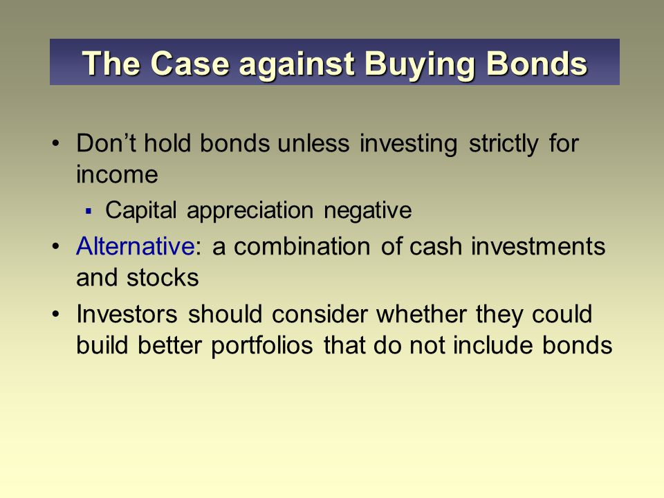 Don't hold bonds unless investing strictly for income  Capital appreciation negative Alternative: a combination of cash investments and stocks Investors should consider whether they could build better portfolios that do not include bonds The Case against Buying Bonds