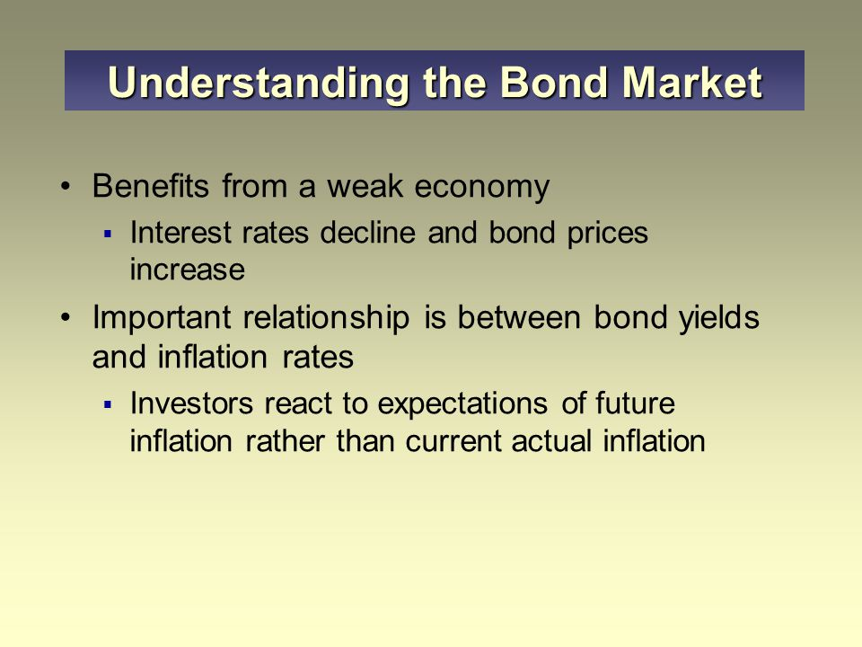 Benefits from a weak economy  Interest rates decline and bond prices increase Important relationship is between bond yields and inflation rates  Inv