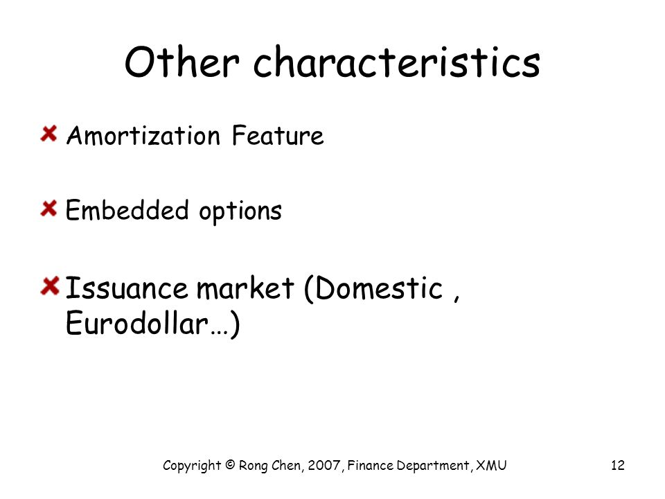 Other characteristics Amortization Feature Embedded options Issuance market (Domestic, Eurodollar…) Copyright © Rong Chen, 2007, Finance Department, X