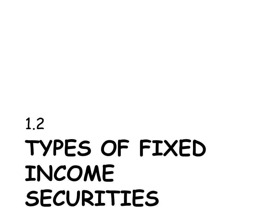 TYPES OF FIXED INCOME SECURITIES 1.2