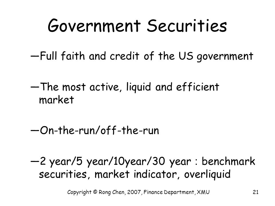 Government Securities —Full faith and credit of the US government —The most active, liquid and efficient market —On-the-run/off-the-run —2 year/5 year