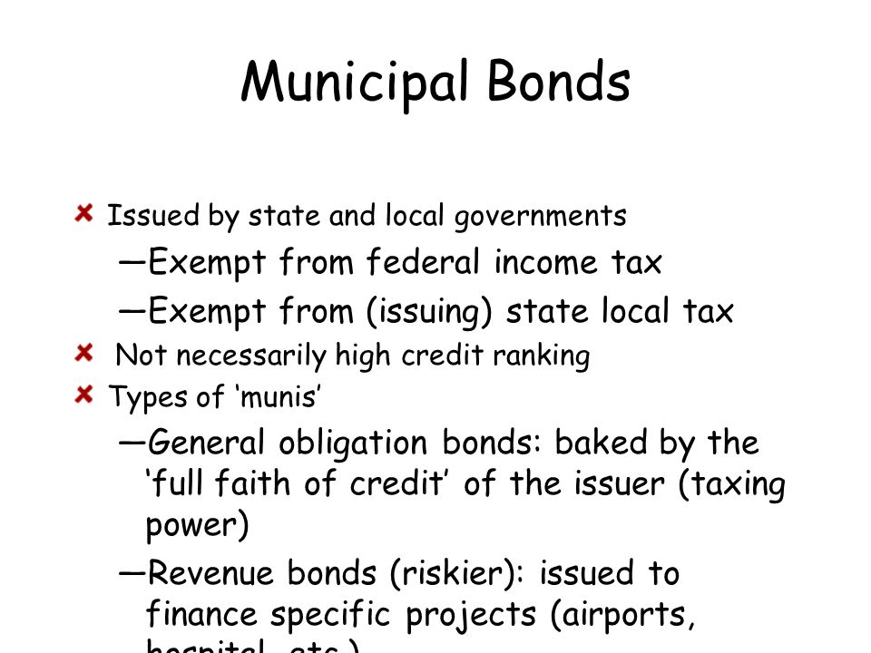 Municipal Bonds Issued by state and local governments —Exempt from federal income tax —Exempt from (issuing) state local tax Not necessarily high cred