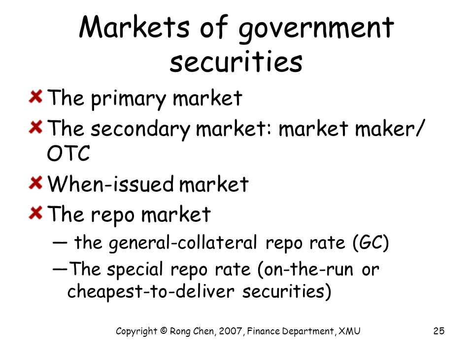 Markets of government securities The primary market The secondary market: market maker/ OTC When-issued market The repo market — the general-collatera