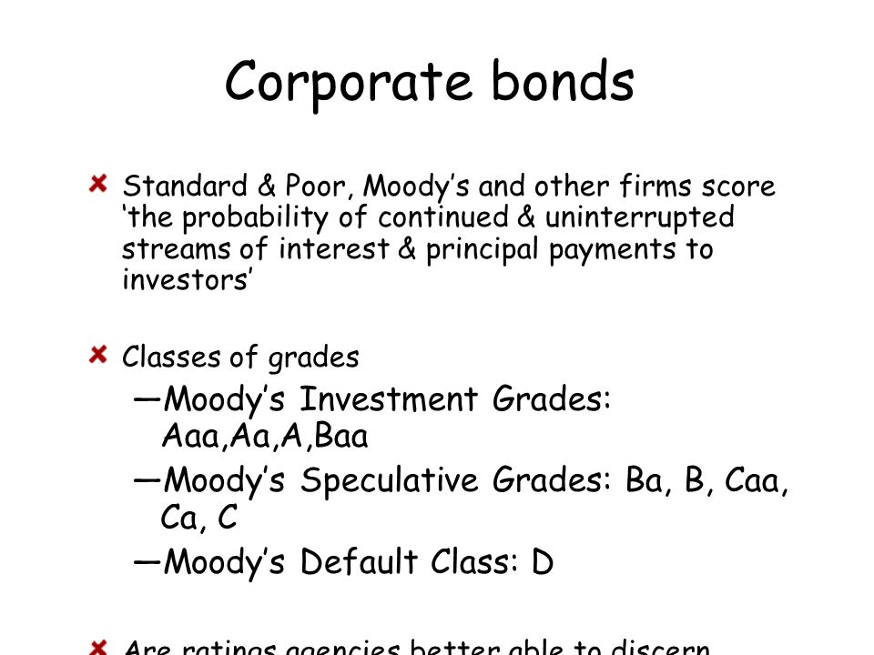Corporate bonds Standard & Poor, Moody's and other firms score 'the probability of continued & uninterrupted streams of interest & principal payments to investors' Classes of grades —Moody's Investment Grades: Aaa,Aa,A,Baa —Moody's Speculative Grades: Ba, B, Caa, Ca, C —Moody's Default Class: D Are ratings agencies better able to discern default risk or simply react to events?