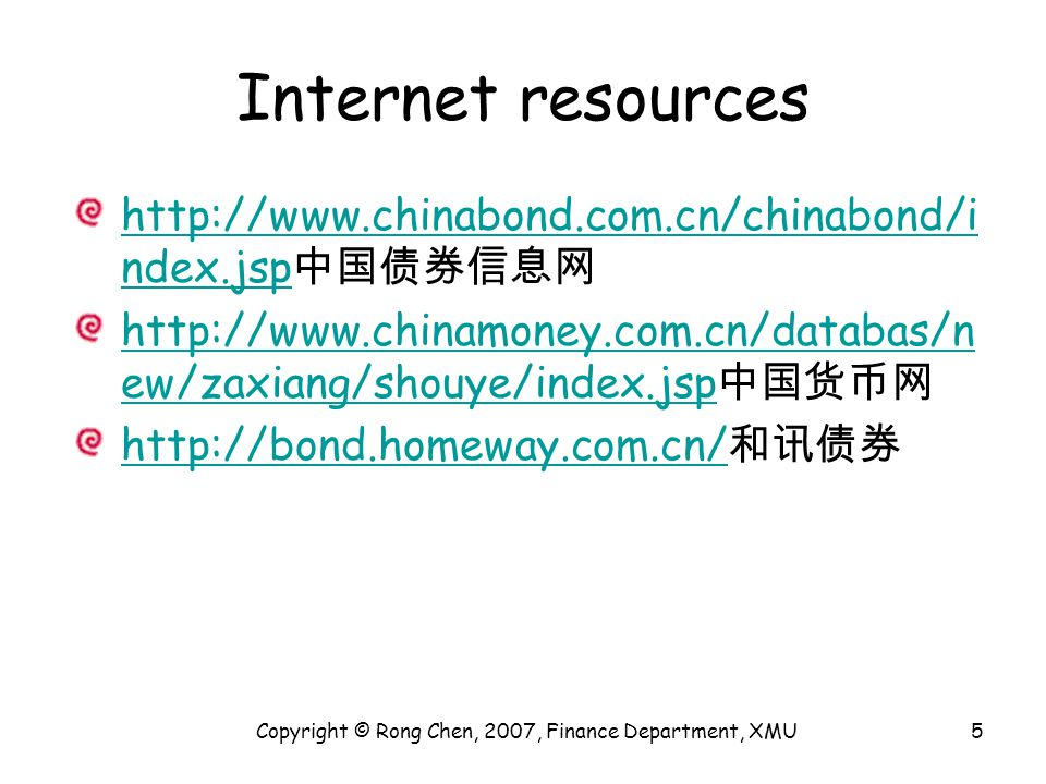 Internet resources http://www.chinabond.com.cn/chinabond/i ndex.jsp http://www.chinabond.com.cn/chinabond/i ndex.jsp 中国债券信息网 http://www.chinamoney.com.cn/databas/n ew/zaxiang/shouye/index.jsp http://www.chinamoney.com.cn/databas/n ew/zaxiang/shouye/index.jsp 中国货币网 http://bond.homeway.com.cn/ http://bond.homeway.com.cn/ 和讯债券 Copyright © Rong Chen, 2007, Finance Department, XMU5