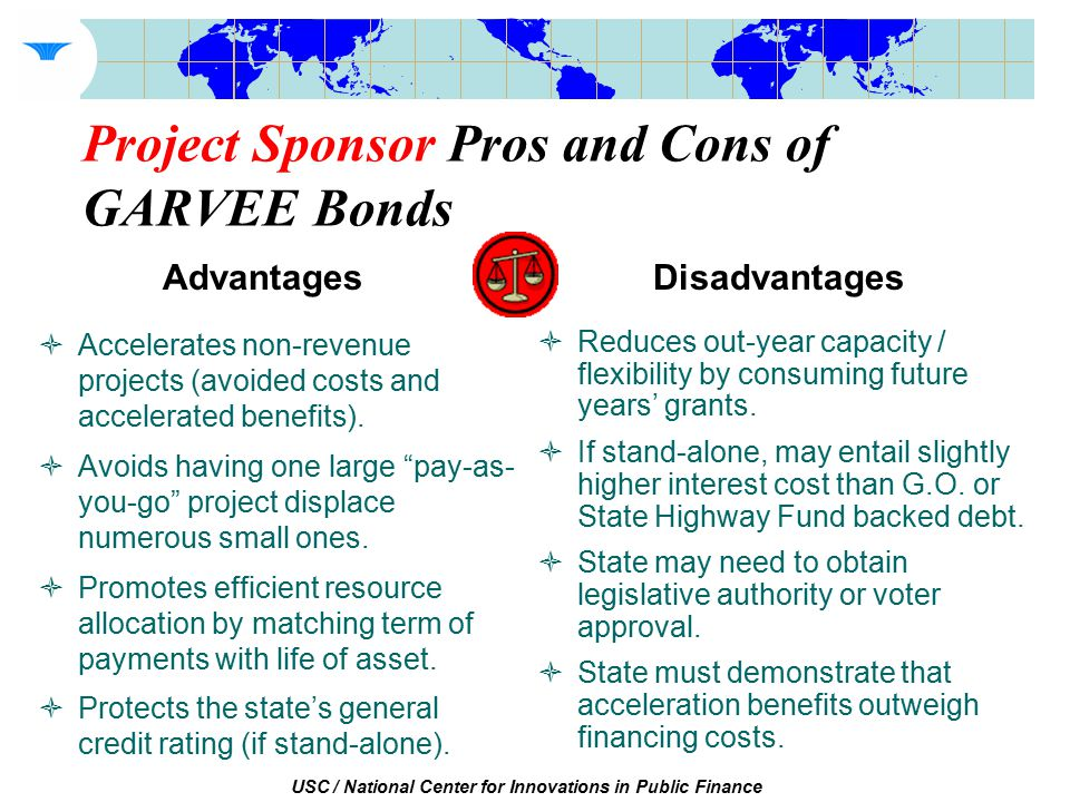 USC / National Center for Innovations in Public Finance Project Sponsor Pros and Cons of GARVEE Bonds  Accelerates non-revenue projects (avoided costs and accelerated benefits).